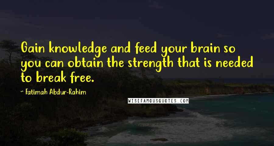 Fatimah Abdur-Rahim quotes: Gain knowledge and feed your brain so you can obtain the strength that is needed to break free.