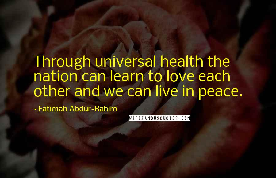 Fatimah Abdur-Rahim quotes: Through universal health the nation can learn to love each other and we can live in peace.