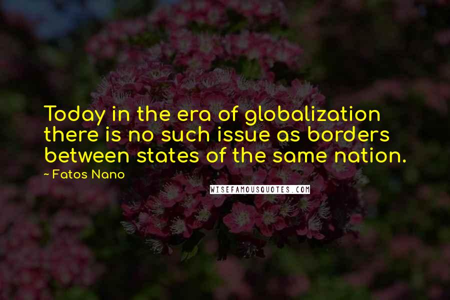 Fatos Nano quotes: Today in the era of globalization there is no such issue as borders between states of the same nation.