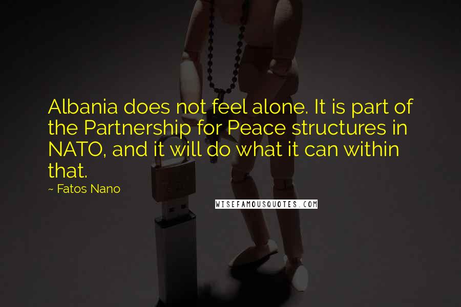 Fatos Nano quotes: Albania does not feel alone. It is part of the Partnership for Peace structures in NATO, and it will do what it can within that.