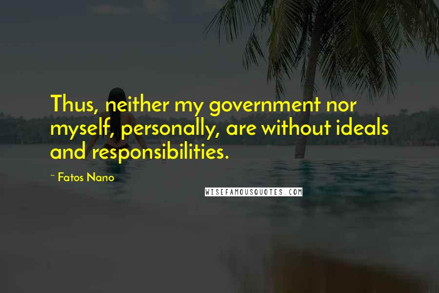 Fatos Nano quotes: Thus, neither my government nor myself, personally, are without ideals and responsibilities.