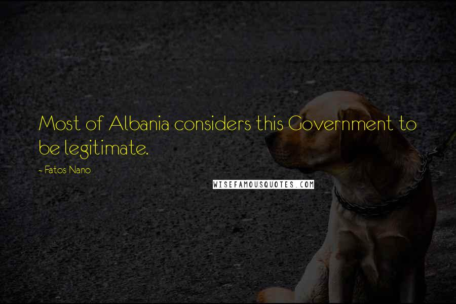 Fatos Nano quotes: Most of Albania considers this Government to be legitimate.