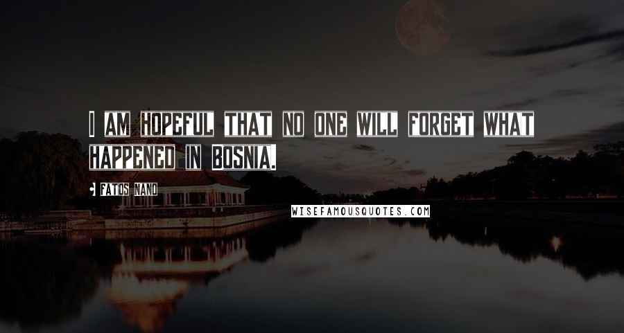 Fatos Nano quotes: I am hopeful that no one will forget what happened in Bosnia.