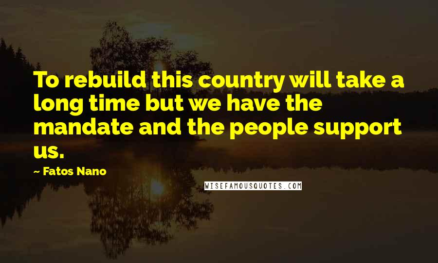Fatos Nano quotes: To rebuild this country will take a long time but we have the mandate and the people support us.