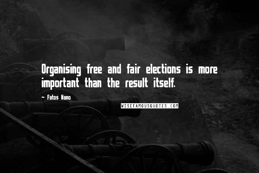 Fatos Nano quotes: Organising free and fair elections is more important than the result itself.