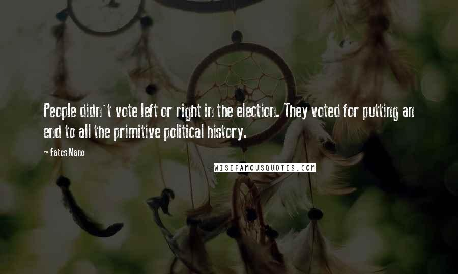 Fatos Nano quotes: People didn't vote left or right in the election. They voted for putting an end to all the primitive political history.