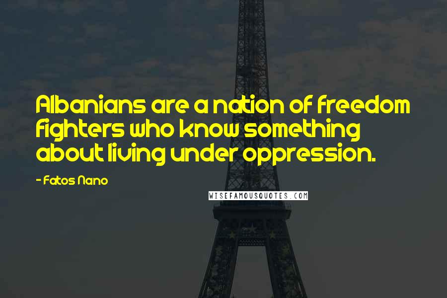Fatos Nano quotes: Albanians are a nation of freedom fighters who know something about living under oppression.