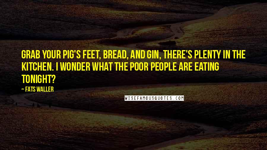 Fats Waller quotes: Grab your pig's feet, bread, and gin, there's plenty in the kitchen. I wonder what the poor people are eating tonight?