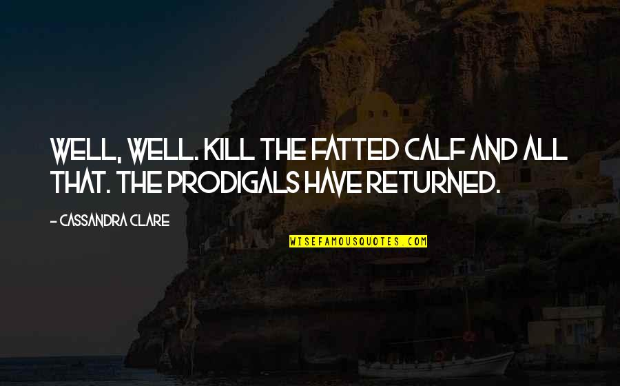 Fatted Quotes By Cassandra Clare: Well, well. Kill the fatted calf and all