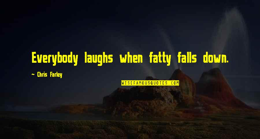 Fatty Quotes By Chris Farley: Everybody laughs when fatty falls down.