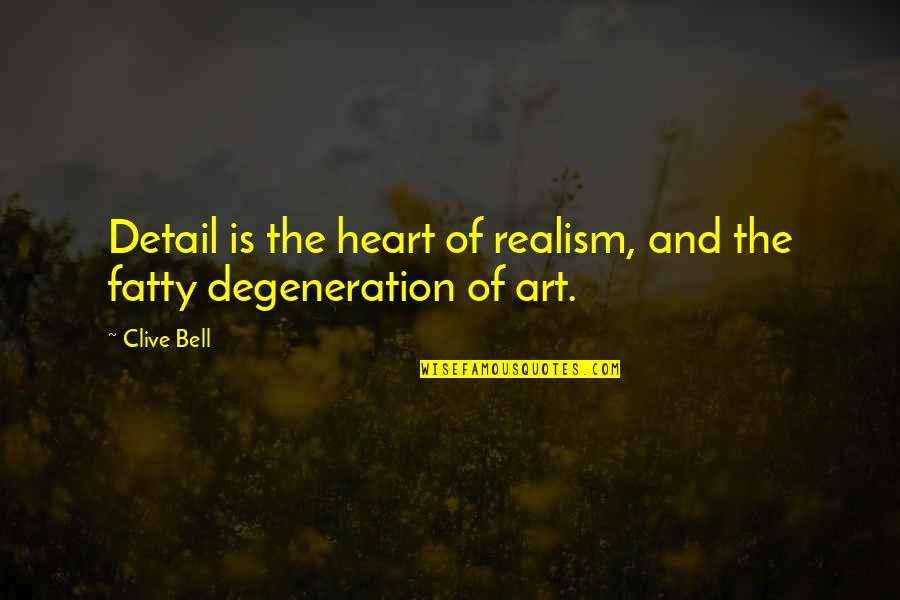Fatty Quotes By Clive Bell: Detail is the heart of realism, and the