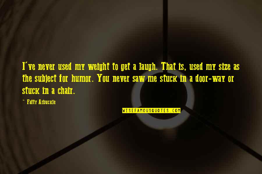 Fatty Quotes By Fatty Arbuckle: I've never used my weight to get a