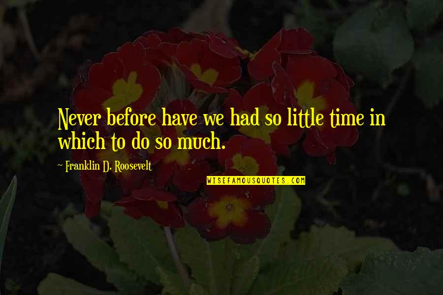 Fatty Quotes By Franklin D. Roosevelt: Never before have we had so little time