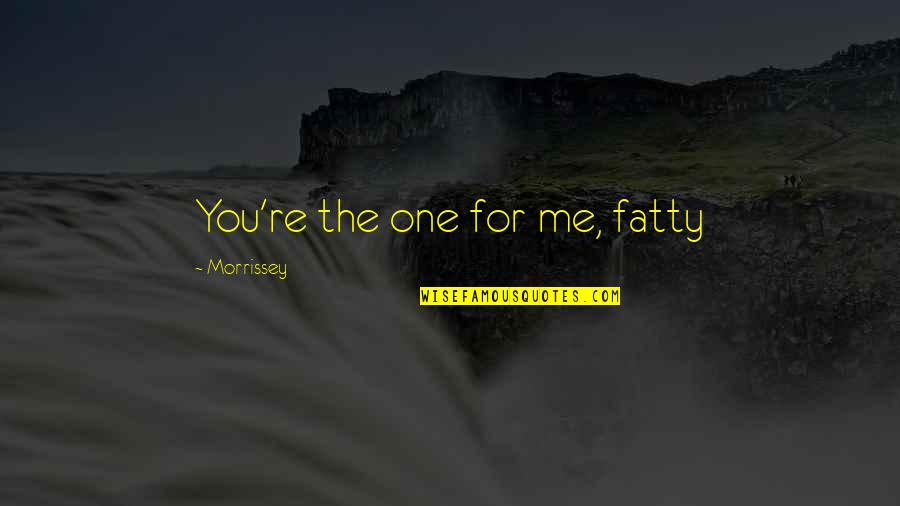 Fatty Quotes By Morrissey: You're the one for me, fatty