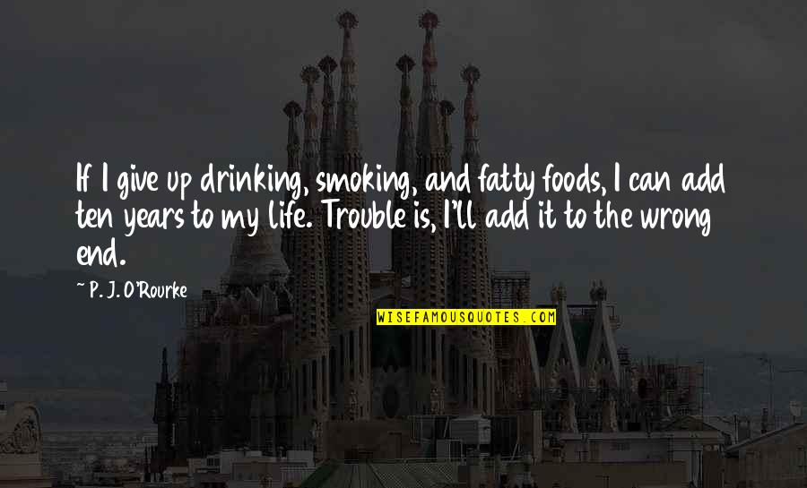 Fatty Quotes By P. J. O'Rourke: If I give up drinking, smoking, and fatty