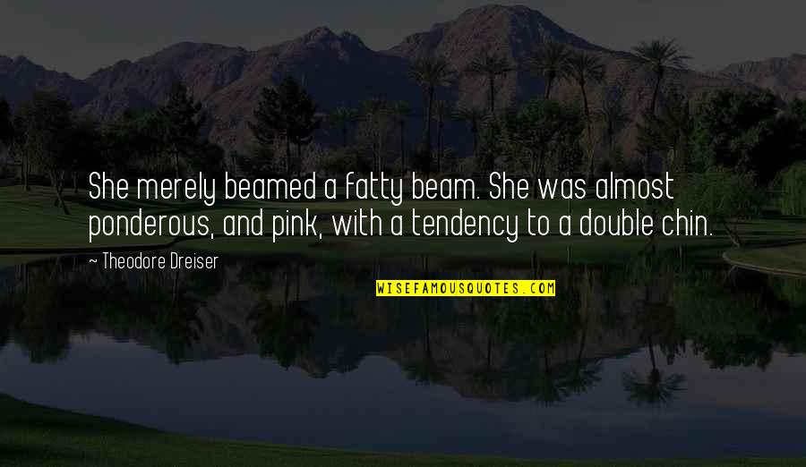 Fatty Quotes By Theodore Dreiser: She merely beamed a fatty beam. She was