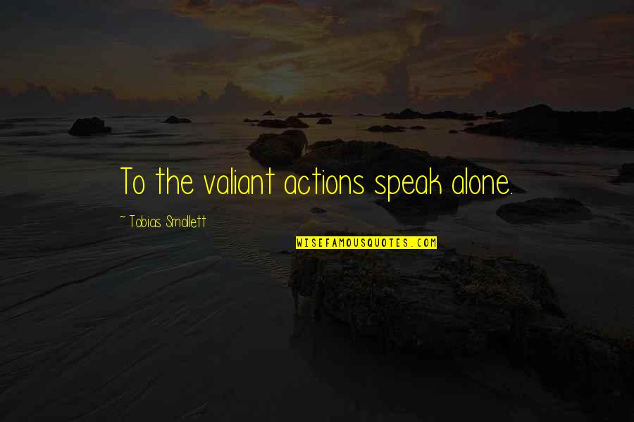 Fatty Quotes By Tobias Smollett: To the valiant actions speak alone.