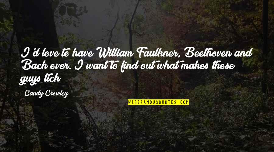 Faulkner William Quotes By Candy Crowley: I'd love to have William Faulkner, Beethoven and
