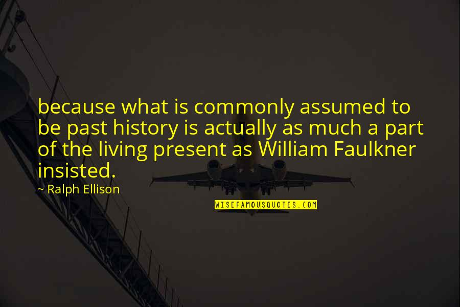 Faulkner William Quotes By Ralph Ellison: because what is commonly assumed to be past