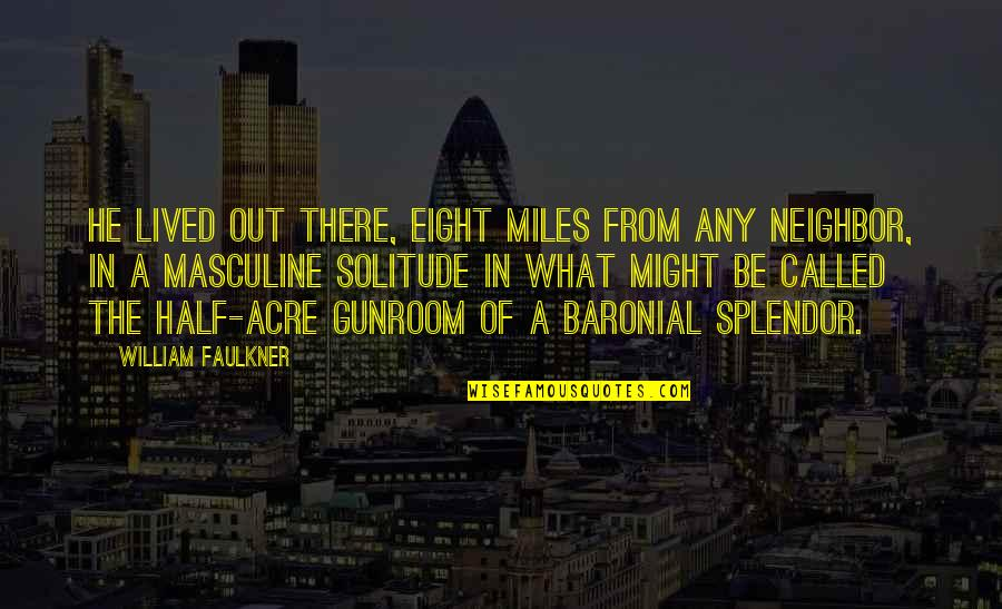 Faulkner William Quotes By William Faulkner: He lived out there, eight miles from any