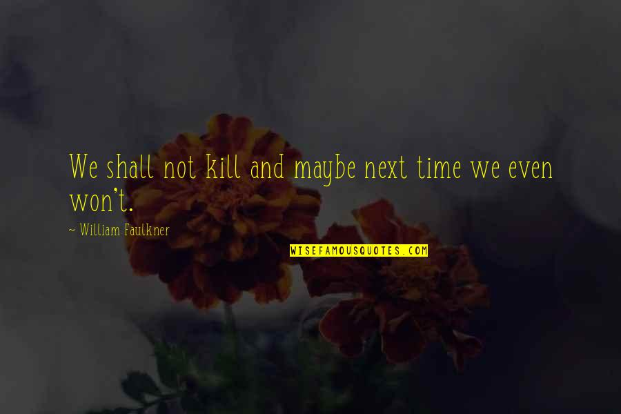 Faulkner William Quotes By William Faulkner: We shall not kill and maybe next time