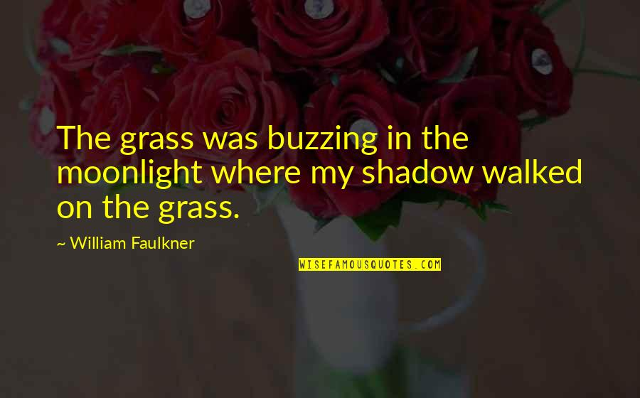 Faulkner William Quotes By William Faulkner: The grass was buzzing in the moonlight where