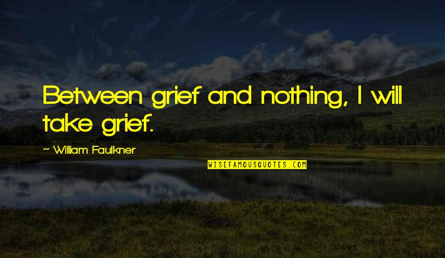Faulkner William Quotes By William Faulkner: Between grief and nothing, I will take grief.