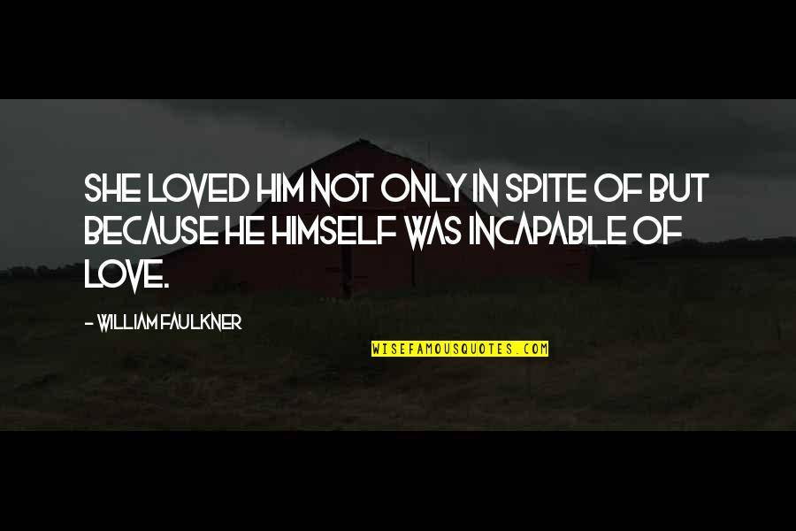 Faulkner William Quotes By William Faulkner: She loved him not only in spite of