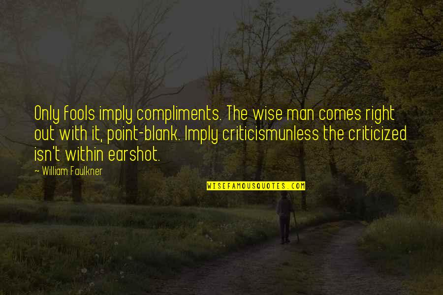 Faulkner William Quotes By William Faulkner: Only fools imply compliments. The wise man comes
