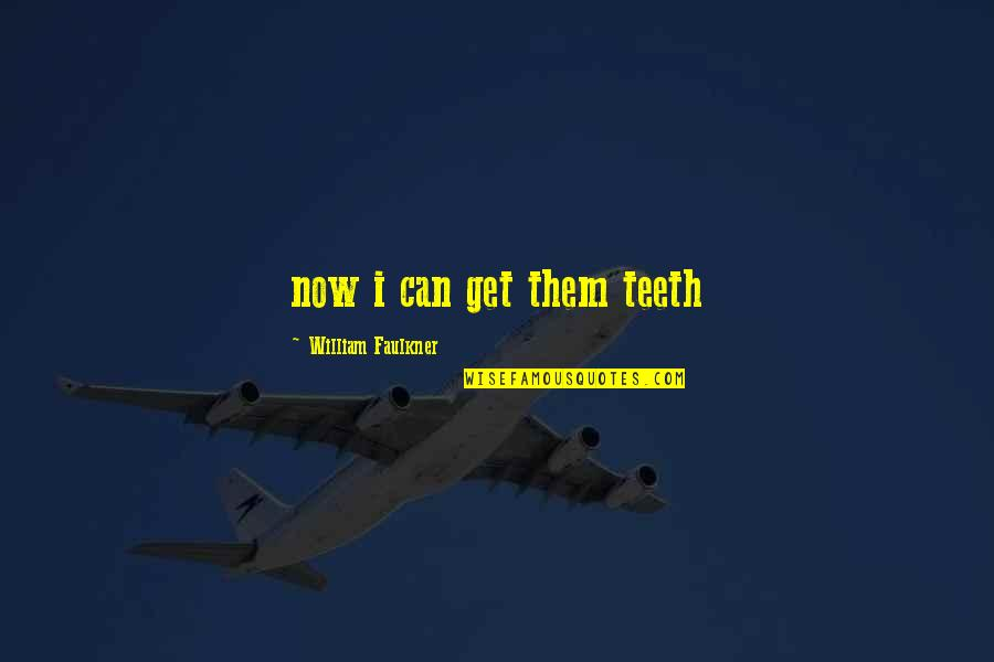 Faulkner William Quotes By William Faulkner: now i can get them teeth