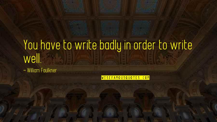 Faulkner William Quotes By William Faulkner: You have to write badly in order to