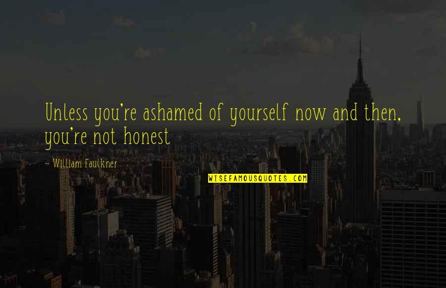 Faulkner William Quotes By William Faulkner: Unless you're ashamed of yourself now and then,
