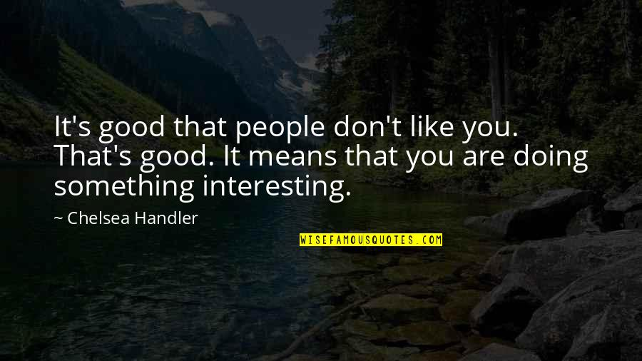 Faultie Quotes By Chelsea Handler: It's good that people don't like you. That's