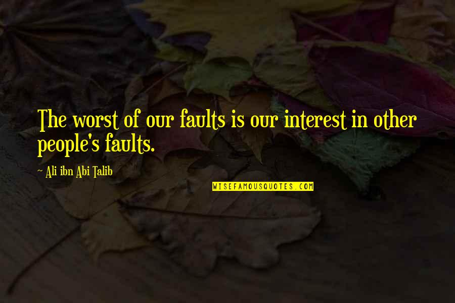 Faults Quotes By Ali Ibn Abi Talib: The worst of our faults is our interest