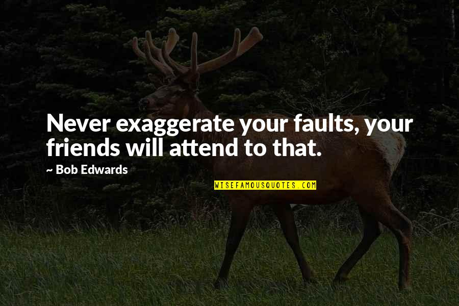 Faults Quotes By Bob Edwards: Never exaggerate your faults, your friends will attend
