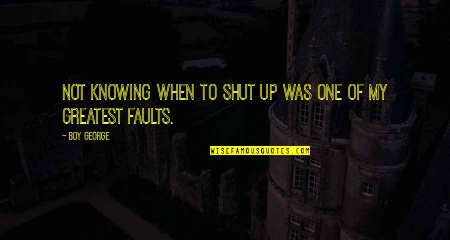 Faults Quotes By Boy George: Not knowing when to shut up was one