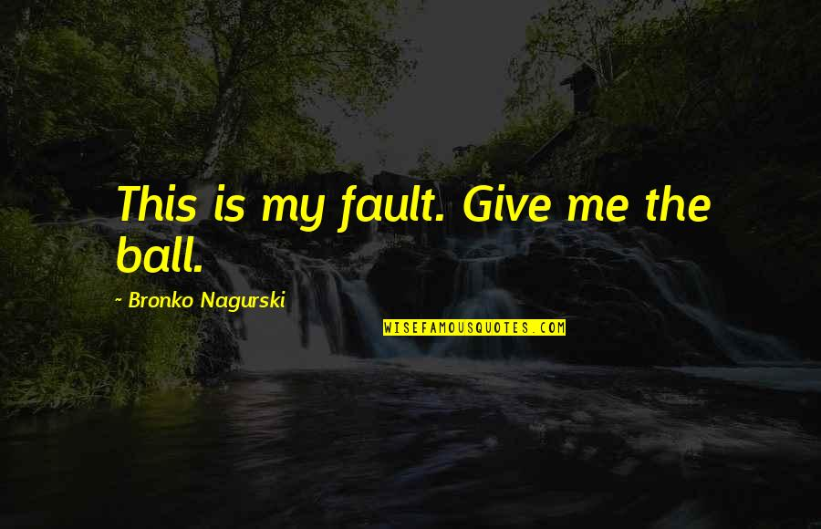 Faults Quotes By Bronko Nagurski: This is my fault. Give me the ball.