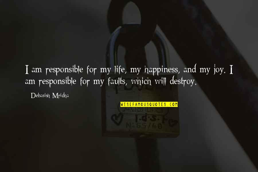 Faults Quotes By Debasish Mridha: I am responsible for my life, my happiness,
