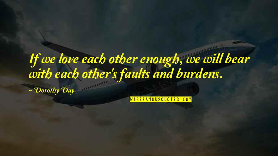Faults Quotes By Dorothy Day: If we love each other enough, we will