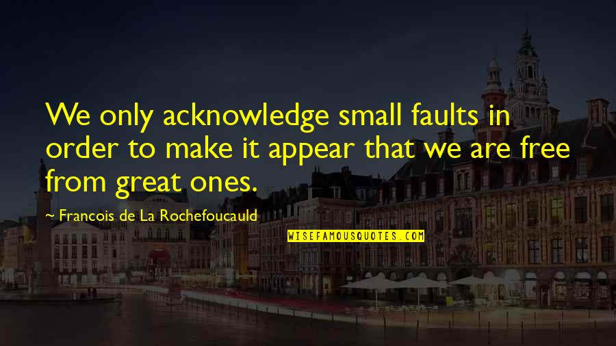 Faults Quotes By Francois De La Rochefoucauld: We only acknowledge small faults in order to
