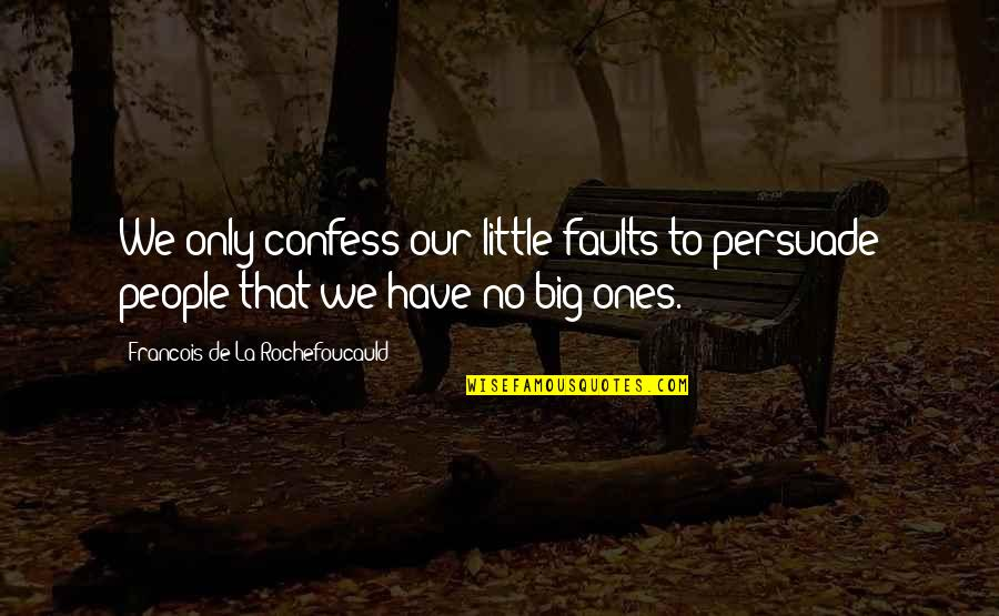 Faults Quotes By Francois De La Rochefoucauld: We only confess our little faults to persuade