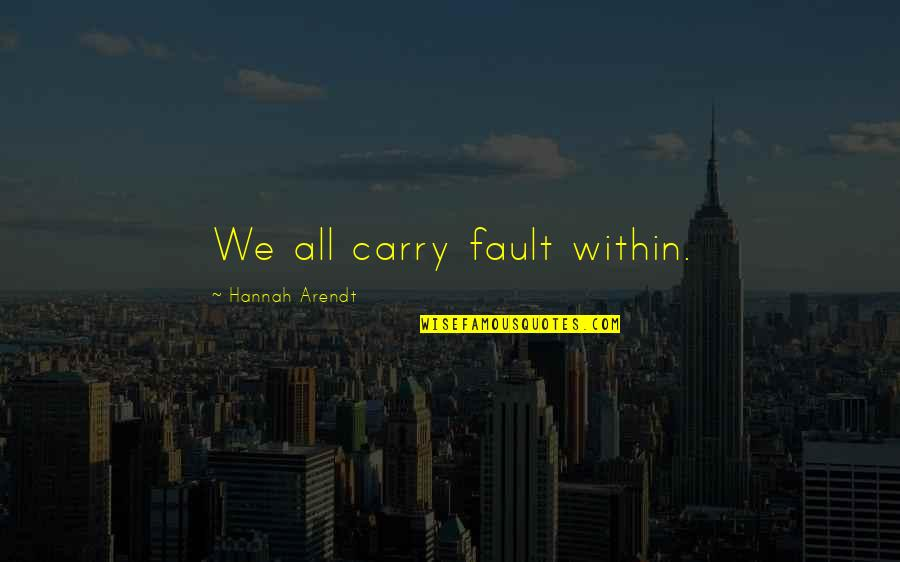 Faults Quotes By Hannah Arendt: We all carry fault within.