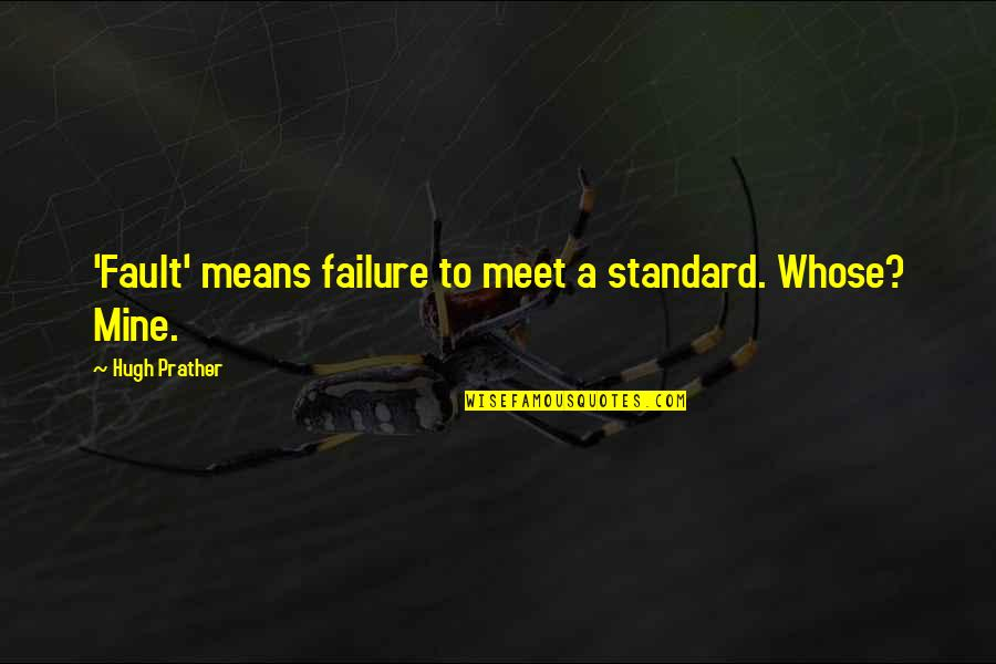 Faults Quotes By Hugh Prather: 'Fault' means failure to meet a standard. Whose?