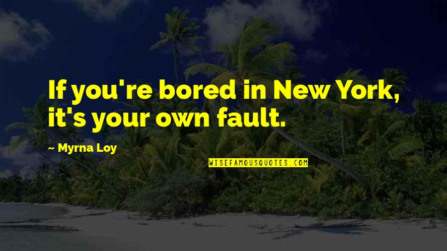 Faults Quotes By Myrna Loy: If you're bored in New York, it's your