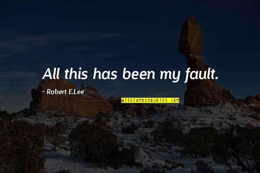 Faults Quotes By Robert E.Lee: All this has been my fault.