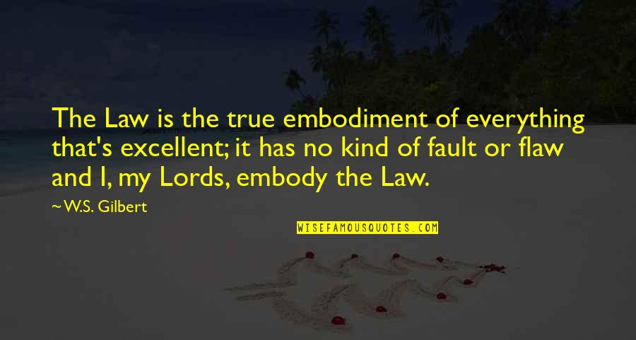 Faults Quotes By W.S. Gilbert: The Law is the true embodiment of everything