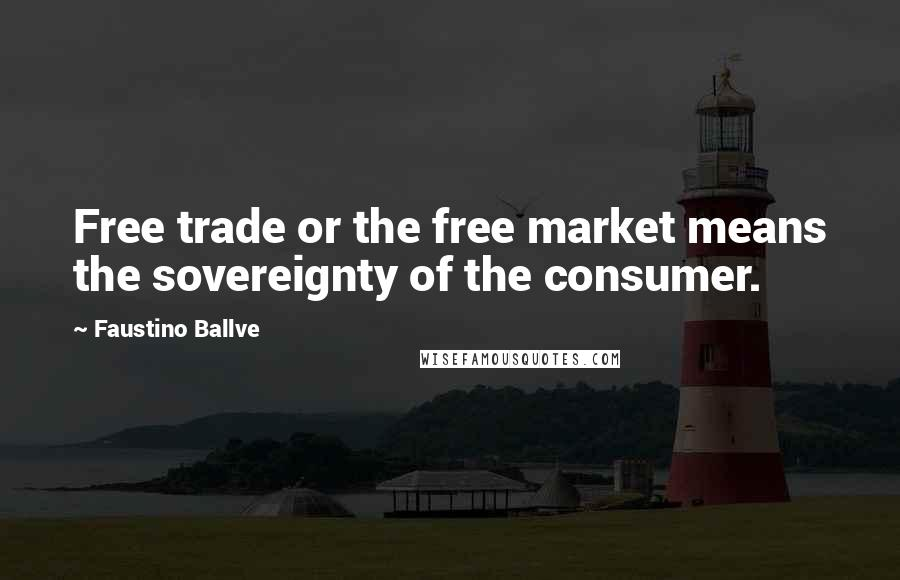 Faustino Ballve quotes: Free trade or the free market means the sovereignty of the consumer.