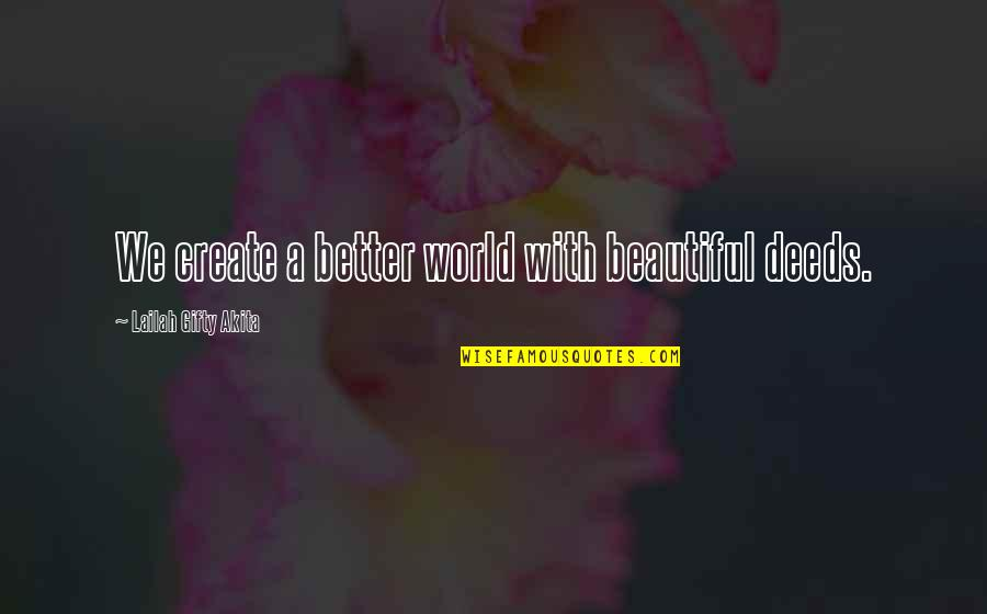 Faux Fur Quotes By Lailah Gifty Akita: We create a better world with beautiful deeds.
