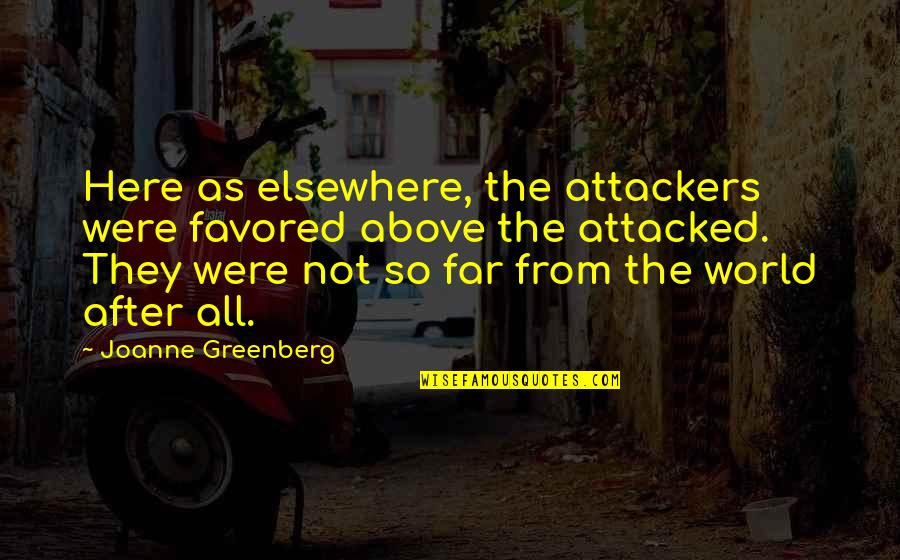Favored Quotes By Joanne Greenberg: Here as elsewhere, the attackers were favored above