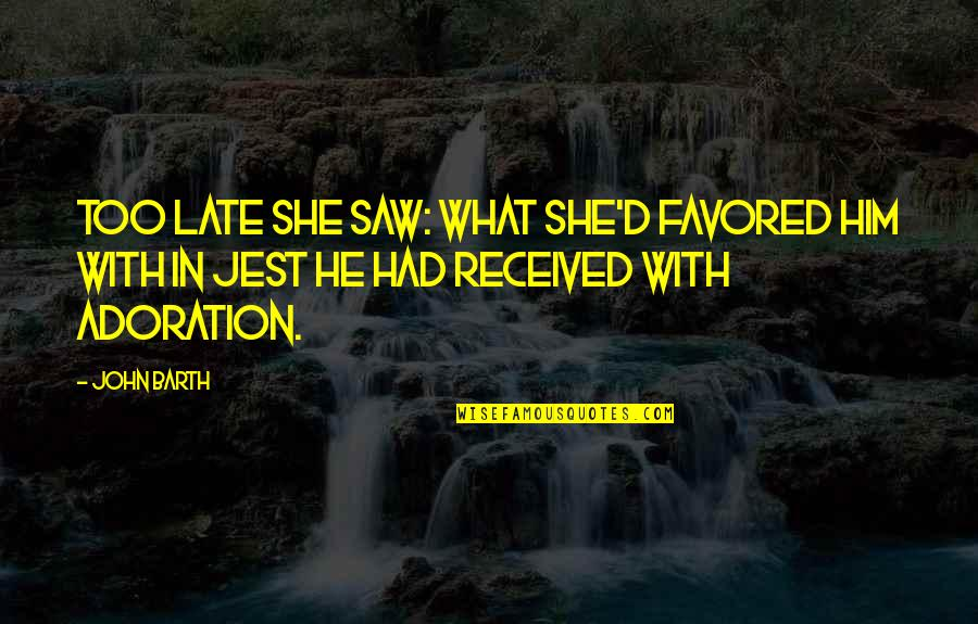 Favored Quotes By John Barth: Too late she saw: what she'd favored him